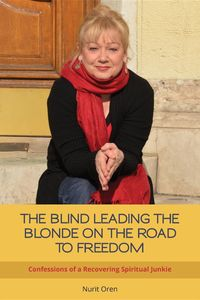 THE BLIND LEADING THE BLONDE ON THE ROAD TO FREEDOMConfessions of a Recovering Spiritual Junkie【電子書籍】[ Nurit Oren ]