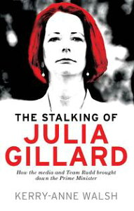 Stalking of Julia GillardHow the media and Team Rudd brought down the prime minister【電子書籍】[ Kerry-Anne Walsh ]