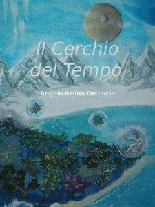 Il cerchio del tempo【電子書籍】[ Angelo Bruno De Lucia ]