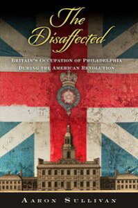 The DisaffectedBritain's Occupation of Philadelphia During the American Revolution【電子書籍】[ Aaron Sullivan ]