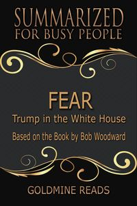 Fear - Summarized for Busy PeopleTrump in the White House: Based on the Book by Bob Woodward【電子書籍】[ Goldmine Reads ]