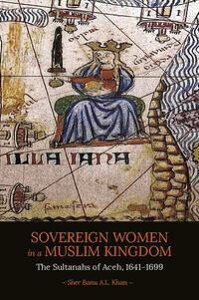 Sovereign Women in a Muslim KingdomThe Sultanahs of Aceh, 1641-1699【電子書籍】[ Sher Banu A.L. Khan ]