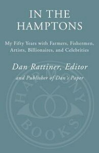 In the HamptonsMy Fifty Years with Farmers, Fishermen, Artists, Billionaires, and Celebrities【電子書籍】[ Dan Rattiner ]