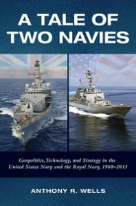 A Tale Of Two NaviesGeopolitics, Technology, and Strategy in the United States Navy and the Royal Navy, 1960-2015【電子書籍】[ Anthony Wells ]