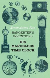 Bangerter's Inventions His Marvelous Time Clock【電子書籍】[ Everett Lincoln King ]