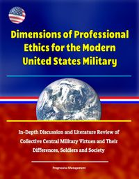 Dimensions of Professional Ethics for the Modern United States Military: In-Depth Discussion and Literature Review of Collective Central Military Virtues and Their Differences, Soldiers and Society【電子書籍】[ Progressive Management ]