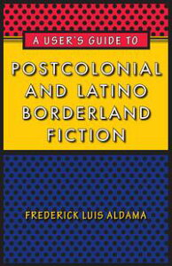 A User's Guide to Postcolonial and Latino Borderland Fiction【電子書籍】[ Frederick Luis Aldama ]