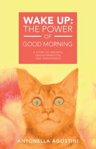 Wake Up: the Power of Good MorningA Story of Growth, Transformation, and Awakenings【電子書籍】[ Antonella Agostini ]