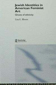 Jewish Identities in American Feminist ArtGhosts of Ethnicity【電子書籍】[ Lisa E. Bloom ]