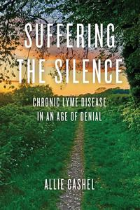 Suffering the SilenceChronic Lyme Disease in an Age of Denial【電子書籍】[ Allie Cashel ]