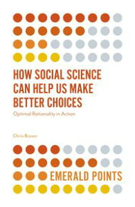 How Social Science Can Help Us Make Better ChoicesOptimal Rationality in Action【電子書籍】[ Chris Brown ]