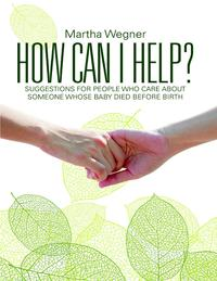 How Can I Help?: Suggestions for People Who Care About Someone Whose Baby Died Before Birth【電子書籍】[ Martha Wegner ]