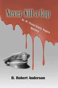 Never Kill a Cop【電子書籍】[ B. Robert Anderson ]