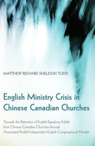 English Ministry Crisis in Chinese Canadian ChurchesTowards the Retention of English-Speaking Adults from Chinese Canadian Churches through Associated Parallel Independent English Congregational Models【電子書籍】[ Matthew Richard Sheldon Todd ]
