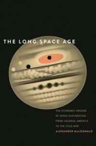 The Long Space AgeThe Economic Origins of Space Exploration from Colonial America to the Cold War【電子書籍】[ Alexander MacDonald ]