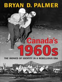 Canada's 1960sThe Ironies of Identity in a Rebellious Era【電子書籍】[ Bryan Palmer ]