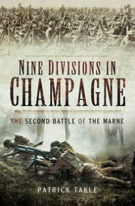 Nine Divisions in ChampagneThe Second Battle of Marne【電子書籍】[ Patrick Takle ]