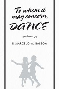 To Whom It May ConcernDance【電子書籍】[ P. Marcelo W. Balboa ]