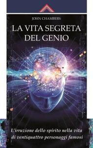 La vita segreta del genioL'irruzione dello spirito nella vita di ventiquattro personaggi famosi【電子書籍】[ John Chambers ]