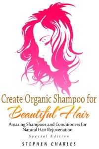 Create Organic Shampoo for Beautiful Hair! Amazing Shampoos and Conditioners for Natural Hair Rejuvenation【電子書籍】[ Stephen Charles ]