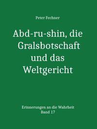 Abd-ru-shin, die Gralsbotschaft und das WeltgerichtErinnerungen an die Wahrheit - Band 17【電子書籍】[ Peter Fechner ]