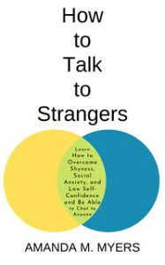 How to Talk to Strangers: Learn How to Overcome Shyness, Social Anxiety, and Low Self-Confidence and Be Able to Chat to Anyone【電子書籍】[ Amanda M. Myers ]