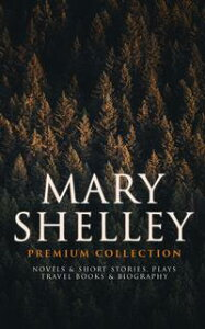 MARY SHELLEY Premium Collection: Novels & Short Stories, Plays, Travel Books & BiographyFrankenstein, The Last Man, Valperga, The Fortunes of Perkin Warbeck, Lodore, Falkner, The Mortal Immortal, Transformation, The Invisible Girl, Prose【電子書籍】