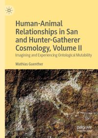 Human-Animal Relationships in San and Hunter-Gatherer Cosmology, Volume IIImagining and Experiencing Ontological Mutability【電子書籍】[ Mathias Guenther ]