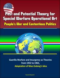 Past and Potential Theory for Special Warfare Operational Art: People's War and Contentious Politics ? Guerilla Warfare and Insurgency as Theories from 1952 to 1965, Adaptation of Mao Zedong's Idea【電子書籍】[ Progressive Management ]
