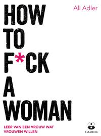 How to f*ck a womanleer van een vrouw wat vrouwen willen【電子書籍】[ Ali Adler ]