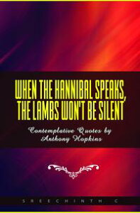 When The Hannibal Speaks, The Lambs Won't Be Silent: Contemplative Quotes by Anthony Hopkins【電子書籍】[ Sreechinth C ]