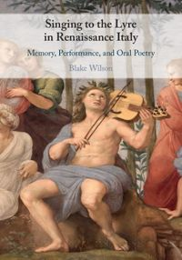 Singing to the Lyre in Renaissance ItalyMemory, Performance, and Oral Poetry【電子書籍】[ Blake Wilson ]
