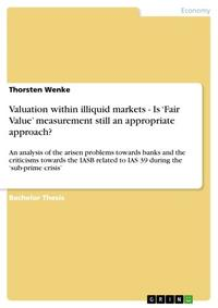 Valuation within illiquid markets - Is 'Fair Value' measurement still an appropriate approach?An analysis of the arisen problems towards banks and the criticisms towards the IASB related to IAS 39 during the 'sub-prime crisis'【電子書籍】