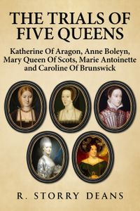 The Trials of Five QueensKatherine of Aragon, Anne Boleyn, Mary Queen of Scots, Marie Antoinette and Catherine of Brunswick【電子書籍】[ R. Storry Deans ]