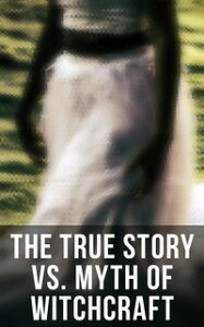 The True Story vs. Myth of Witchcraft25 Books of Sorcery, Demonology & Supernatural: The Wonders of the Invisible World, Salem Witchcraft, Lives of the Necromancers, Modern Magic, Witch Stories…【電子書籍】[ Frederick George Lee ]