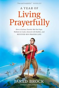 A Year of Living PrayerfullyHow A Curious Traveler Met the Pope, Walked on Coals, Danced with Rabbis, and Revived His Prayer Life【電子書籍】[ Jared Brock ]