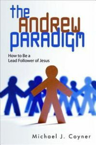 The Andrew ParadigmHow to Be a Lead Follower of Jesus【電子書籍】[ Michael J. Coyner ]