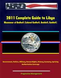 2011 Complete Guide to Libya: Muammar al Qadhafi (Colonel Gadhafi, Qaddafi, Gaddafi), Government, Politics, Military, Human Rights, History, Economy, Uprising - Authoritative Coverage【電子書籍】[ Progressive Management ]