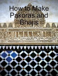 How to Make Pakoras and Bhajis【電子書籍】[ Sidra Shaukat ]