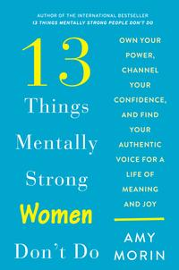 13 Things Mentally Strong Women Don't Do Own Your Power, Channel Your Confidence, and Find Your Authentic Voice for a Life of Meaning and Joy【電子書籍】[ Amy Morin ]
