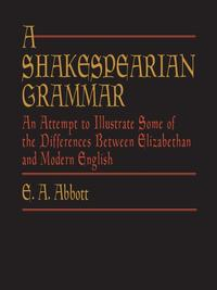 A Shakespearian GrammarAn Attempt to Illustrate Some of the Differences Between Elizabethan and Modern English【電子書籍】[ E. A. Abbott ]