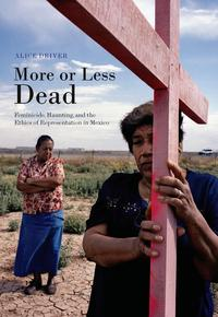 More or Less DeadFeminicide, Haunting, and the Ethics of Representation in Mexico【電子書籍】[ Alice Driver ]