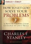 How to Let God Solve Your Problems12 Keys for Finding Clear Guidance in Life's Trials【電子書籍】[ Charles F. Stanley ]