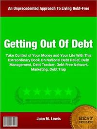 Getting Out Of DebtTake Control of Your Money and Your Life With This Extraordinary Book On National Debt Relief, Debt Management, Debt Tracker, Debt Free Network Marketing, Debt Trap【電子書籍】[ Juan M. Lewis ]