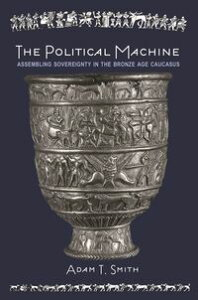 The Political MachineAssembling Sovereignty in the Bronze Age Caucasus【電子書籍】[ Adam T. Smith ]