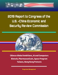 2019 Report to Congress of the U.S. -China Economic and Security Review Commission: Chinese Global Ambitions, AI and Computers, Biotech, Pharmaceuticals, Space Program, Taiwan, Hong Kong Protests【電子書籍】[ Progressive Management ]