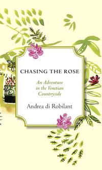 Chasing the RoseAn Adventure in the Venetian Countryside【電子書籍】[ Andrea Di Robilant ]