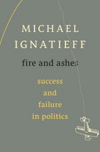 Fire and AshesSuccess and Failure in Politics【電子書籍】[ Michael Ignatieff ]