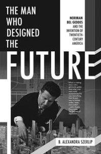 The Man Who Designed the FutureNorman Bel Geddes and the Invention of Twentieth-Century America【電子書籍】[ B. Alexandra Szerlip ]