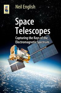 Space TelescopesCapturing the Rays of the Electromagnetic Spectrum【電子書籍】[ Neil English ]